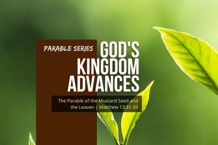 God's Kingdom Advances: The Parable of the Mustard Seed and the Leaven